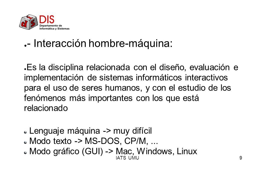 IATS UMU9 - Interacción hombre-máquina: Es la disciplina relacionada con el diseño, evaluación e implementación de sistemas informáticos interactivos