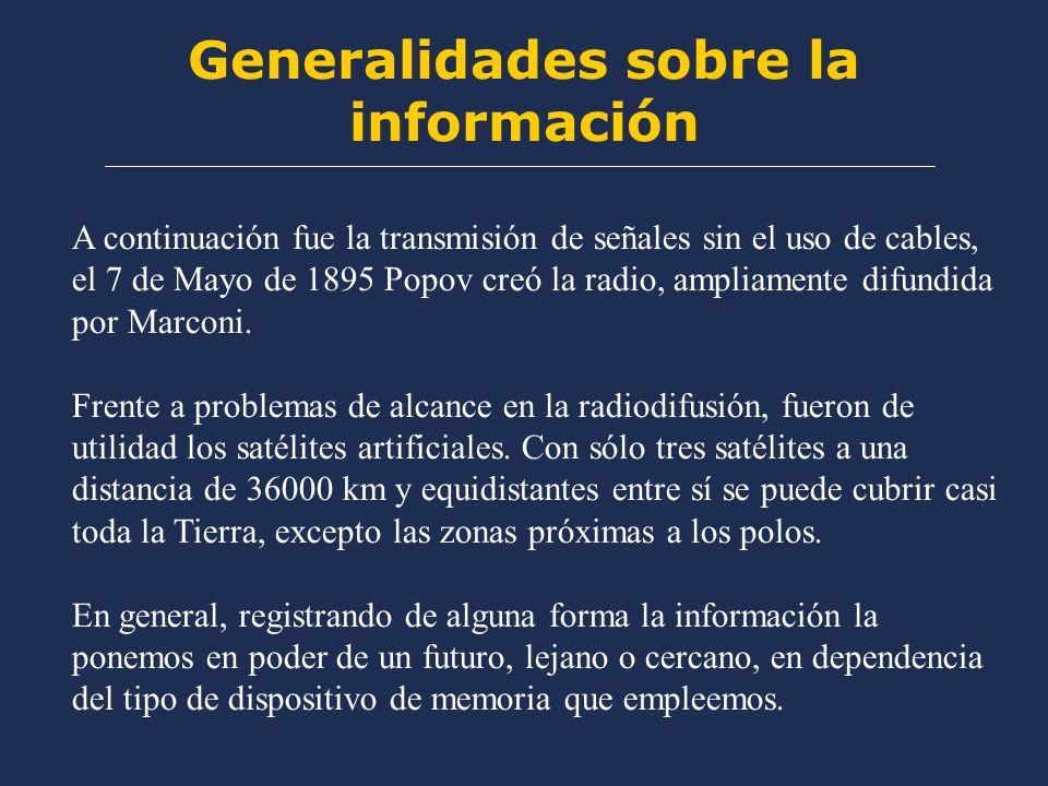 Generalidades sobre la información A continuación fue la transmisión de señales sin el uso de cables, el 7 de Mayo de 1895 Popov creó la radio, ampliamente difundida por Marconi.