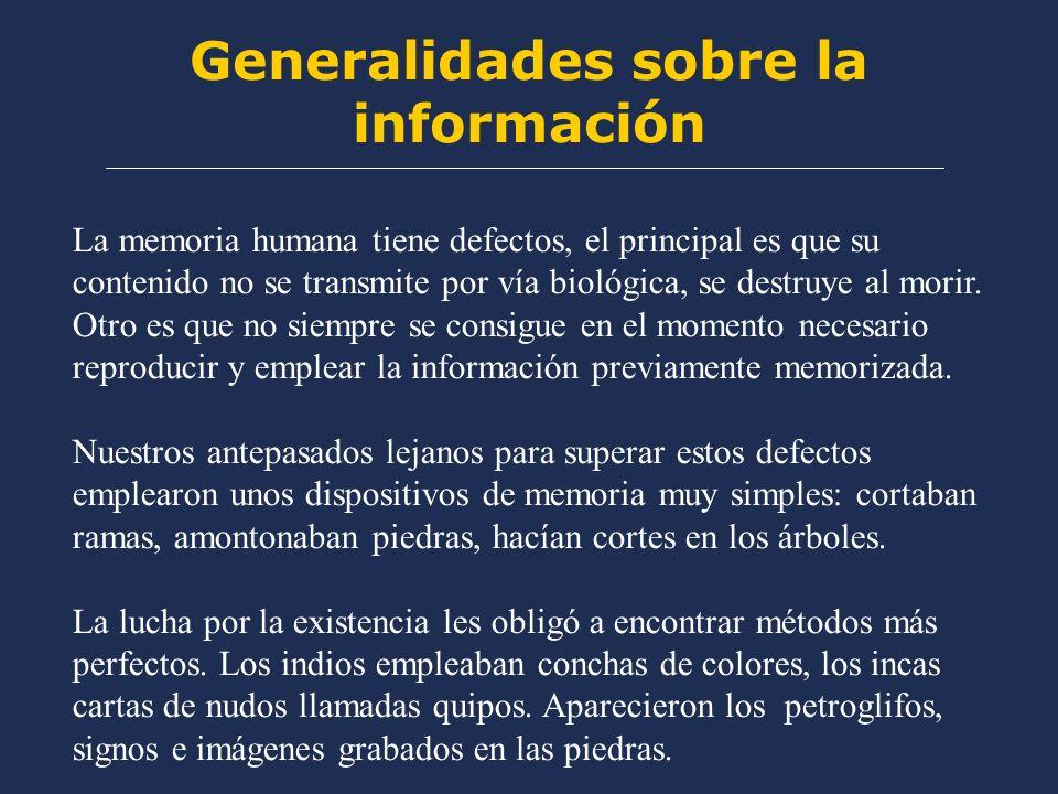 Generalidades sobre la información La memoria humana tiene defectos, el principal es que su contenido no se transmite por vía biológica, se destruye al morir.