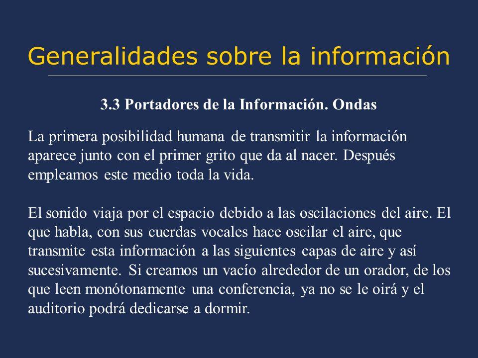 Generalidades sobre la información 3.3 Portadores de la Información. Ondas La primera posibilidad humana de transmitir la información aparece junto co