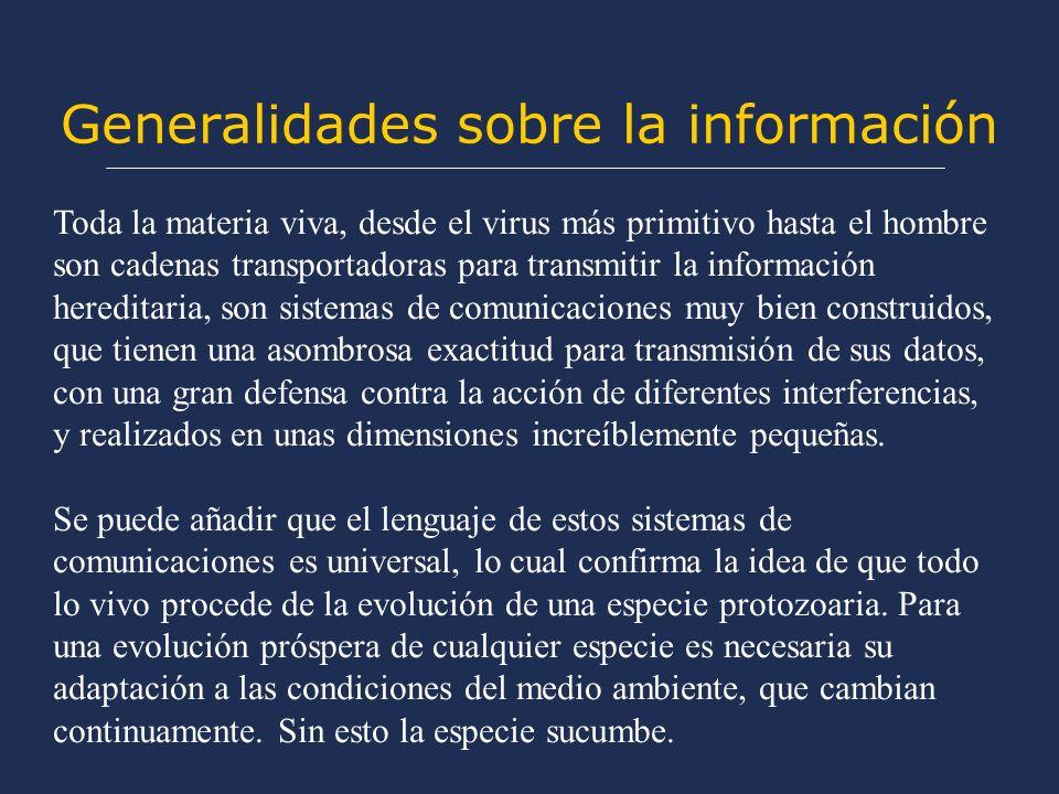 Generalidades sobre la información Toda la materia viva, desde el virus más primitivo hasta el hombre son cadenas transportadoras para transmitir la i