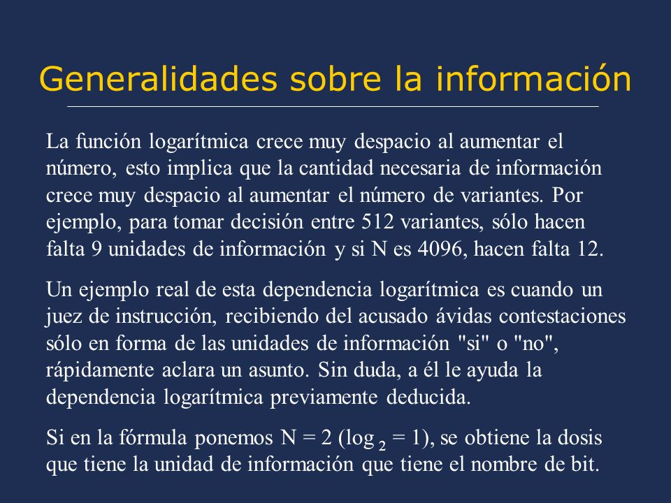 Generalidades sobre la información La función logarítmica crece muy despacio al aumentar el número, esto implica que la cantidad necesaria de información crece muy despacio al aumentar el número de variantes.