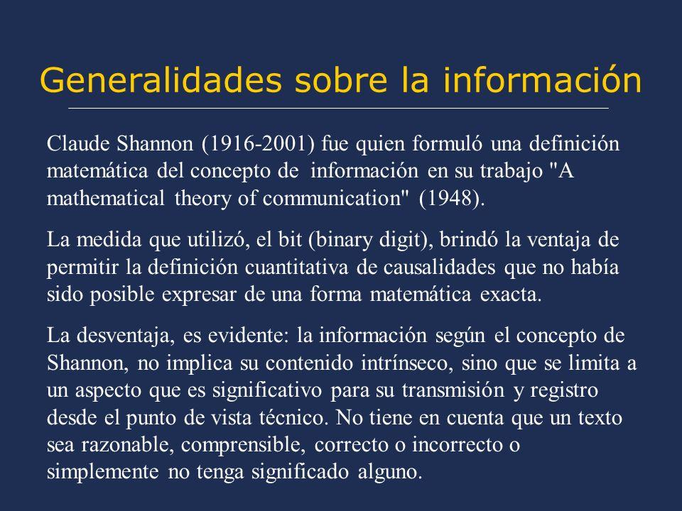 Generalidades sobre la información Claude Shannon (1916-2001) fue quien formuló una definición matemática del concepto de información en su trabajo A mathematical theory of communication (1948).