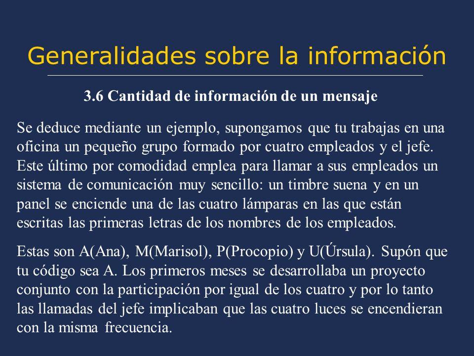 Generalidades sobre la información 3.6 Cantidad de información de un mensaje Se deduce mediante un ejemplo, supongamos que tu trabajas en una oficina