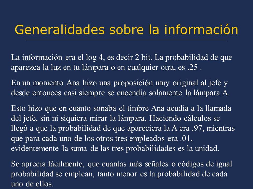 Generalidades sobre la información La información era el log 4, es decir 2 bit. La probabilidad de que aparezca la luz en tu lámpara o en cualquier ot