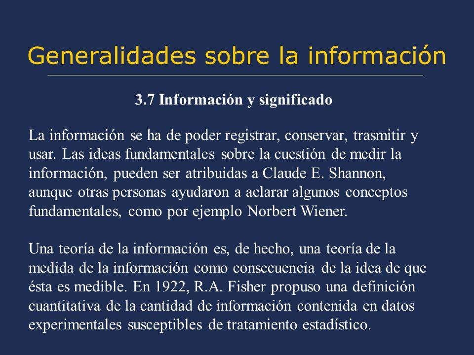 Generalidades sobre la información 3.7 Información y significado La información se ha de poder registrar, conservar, trasmitir y usar. Las ideas funda