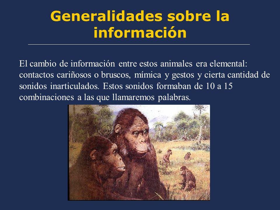 Generalidades sobre la información El cambio de información entre estos animales era elemental: contactos cariñosos o bruscos, mímica y gestos y cierta cantidad de sonidos inarticulados.
