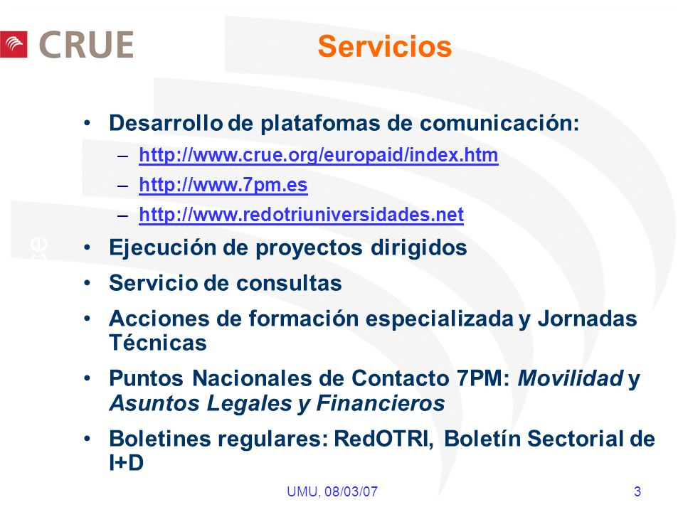 UMU, 08/03/07 3 Servicios Desarrollo de platafomas de comunicación: –http://www.crue.org/europaid/index.htmhttp://www.crue.org/europaid/index.htm –htt