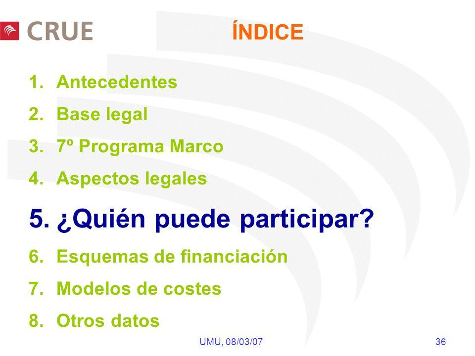 UMU, 08/03/07 36 ÍNDICE 1.Antecedentes 2.Base legal 3.7º Programa Marco 4.Aspectos legales 5.¿Quién puede participar? 6.Esquemas de financiación 7.Mod