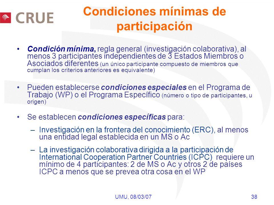 UMU, 08/03/07 38 Condición mínima, regla general (investigación colaborativa), al menos 3 participantes independientes de 3 Estados Miembros o Asociados diferentes (un único participante compuesto de miembros que cumplan los criterios anteriores es equivalente) Pueden establecerse condiciones especiales en el Programa de Trabajo (WP) o el Programa Específico (número o tipo de participantes, u origen) Se establecen condiciones específicas para: –Investigación en la frontera del conocimiento (ERC), al menos una entidad legal establecida en un MS o Ac –La investigación colaborativa dirigida a la participación de International Cooperation Partner Countries (ICPC) requiere un mínimo de 4 participantes: 2 de MS o Ac y otros 2 de países ICPC a menos que se prevea otra cosa en el WP Condiciones mínimas de participación