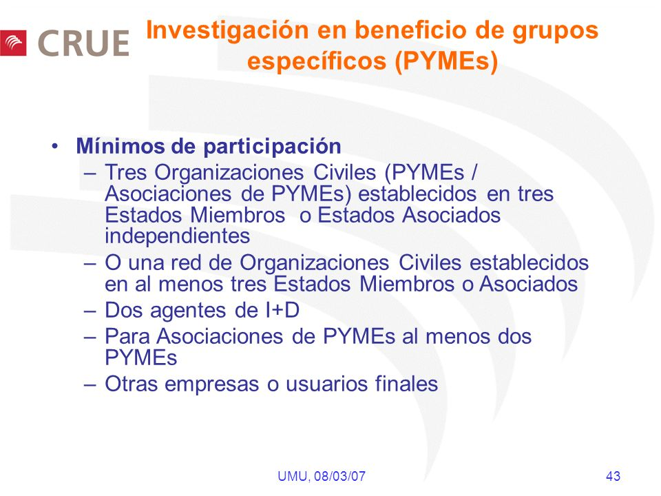 UMU, 08/03/07 43 Mínimos de participación –Tres Organizaciones Civiles (PYMEs / Asociaciones de PYMEs) establecidos en tres Estados Miembros o Estados Asociados independientes –O una red de Organizaciones Civiles establecidos en al menos tres Estados Miembros o Asociados –Dos agentes de I+D –Para Asociaciones de PYMEs al menos dos PYMEs –Otras empresas o usuarios finales Investigación en beneficio de grupos específicos (PYMEs)