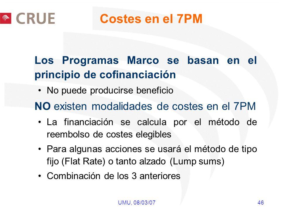 UMU, 08/03/07 46 Costes en el 7PM Los Programas Marco se basan en el principio de cofinanciación No puede producirse beneficio NO existen modalidades de costes en el 7PM La financiación se calcula por el método de reembolso de costes elegibles Para algunas acciones se usará el método de tipo fijo (Flat Rate) o tanto alzado (Lump sums) Combinación de los 3 anteriores