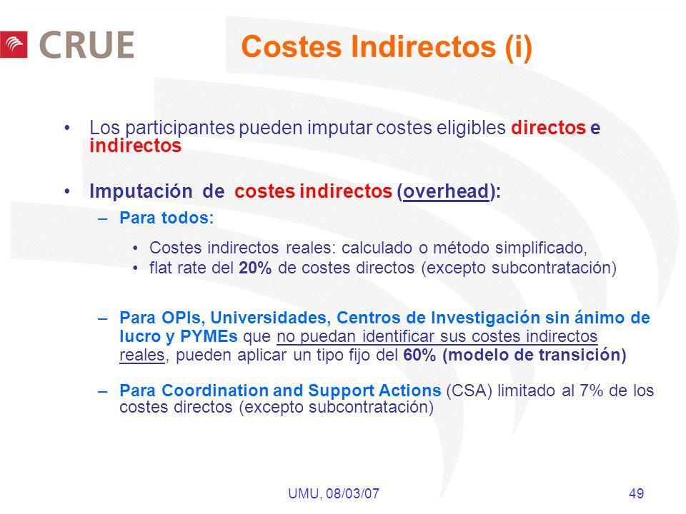 UMU, 08/03/07 49 Los participantes pueden imputar costes eligibles directos e indirectos Imputación de costes indirectos (overhead): –Para todos: Costes indirectos reales: calculado o método simplificado, flat rate del 20% de costes directos (excepto subcontratación) –Para OPIs, Universidades, Centros de Investigación sin ánimo de lucro y PYMEs que no puedan identificar sus costes indirectos reales, pueden aplicar un tipo fijo del 60% (modelo de transición) –Para Coordination and Support Actions (CSA) limitado al 7% de los costes directos (excepto subcontratación) Costes Indirectos (i)