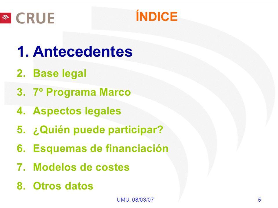 UMU, 08/03/07 5 ÍNDICE 1.Antecedentes 2.Base legal 3.7º Programa Marco 4.Aspectos legales 5.¿Quién puede participar? 6.Esquemas de financiación 7.Mode