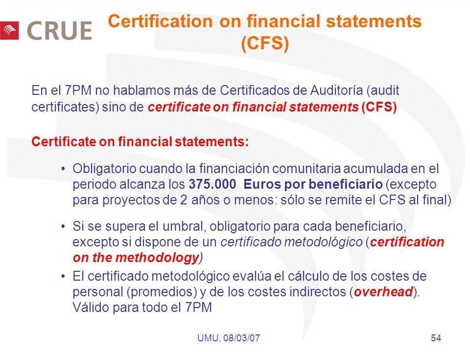 UMU, 08/03/07 54 En el 7PM no hablamos más de Certificados de Auditoría (audit certificates) sino de certificate on financial statements (CFS) Certificate on financial statements: Obligatorio cuando la financiación comunitaria acumulada en el periodo alcanza los 375.000 Euros por beneficiario (excepto para proyectos de 2 años o menos: sólo se remite el CFS al final) Si se supera el umbral, obligatorio para cada beneficiario, excepto si dispone de un certificado metodológico (certification on the methodology) El certificado metodológico evalúa el cálculo de los costes de personal (promedios) y de los costes indirectos (overhead).