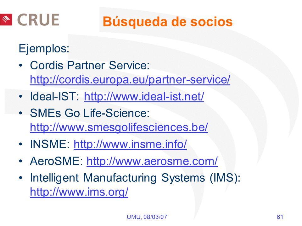 UMU, 08/03/07 61 Búsqueda de socios Ejemplos: Cordis Partner Service: http://cordis.europa.eu/partner-service/ http://cordis.europa.eu/partner-service/ Ideal-IST: http://www.ideal-ist.net/http://www.ideal-ist.net/ SMEs Go Life-Science: http://www.smesgolifesciences.be/ http://www.smesgolifesciences.be/ INSME: http://www.insme.info/http://www.insme.info/ AeroSME: http://www.aerosme.com/http://www.aerosme.com/ Intelligent Manufacturing Systems (IMS): http://www.ims.org/ http://www.ims.org/