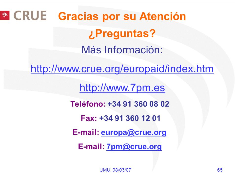 UMU, 08/03/07 65 Más Información: http://www.crue.org/europaid/index.htm http://www.7pm.es Teléfono: +34 91 360 08 02 Fax: +34 91 360 12 01 E-mail: eu