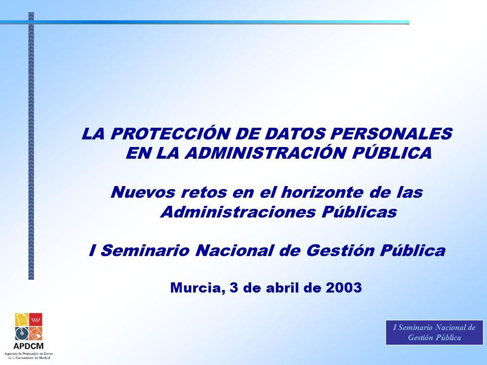 I Seminario Nacional de Gestión Pública LA PROTECCIÓN DE DATOS PERSONALES EN LA ADMINISTRACIÓN PÚBLICA Nuevos retos en el horizonte de las Administrac