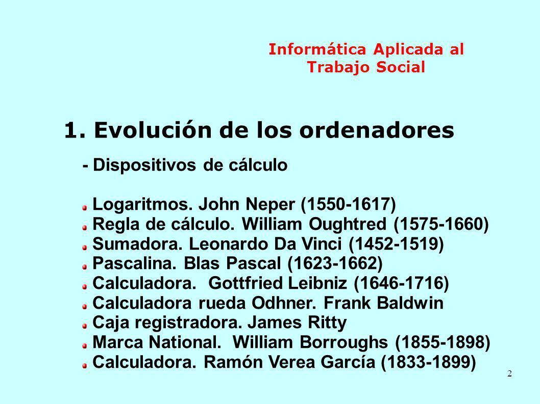 2 Informática Aplicada al Trabajo Social 1. Evolución de los ordenadores - Dispositivos de cálculo Logaritmos. John Neper (1550-1617) Regla de cálculo