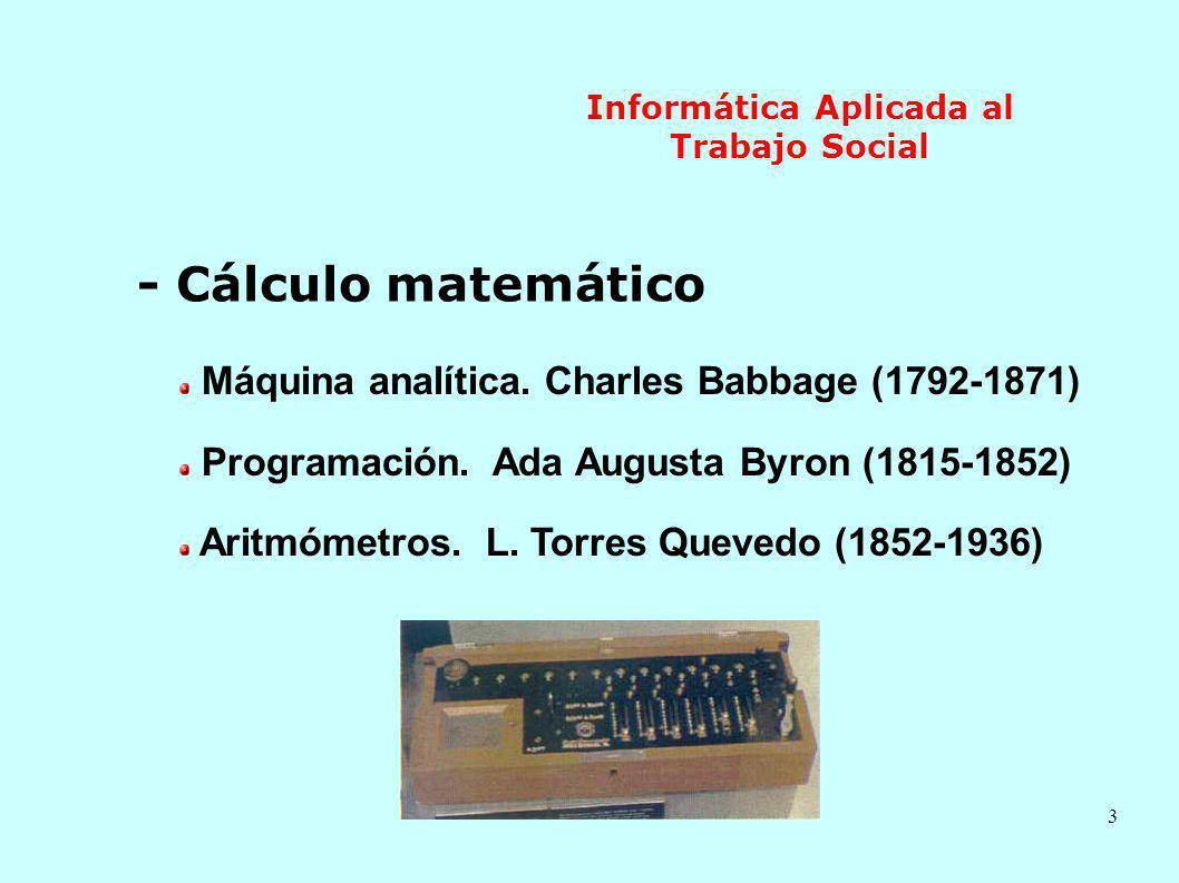 3 Informática Aplicada al Trabajo Social - Cálculo matemático Máquina analítica. Charles Babbage (1792-1871) Programación. Ada Augusta Byron (1815-185