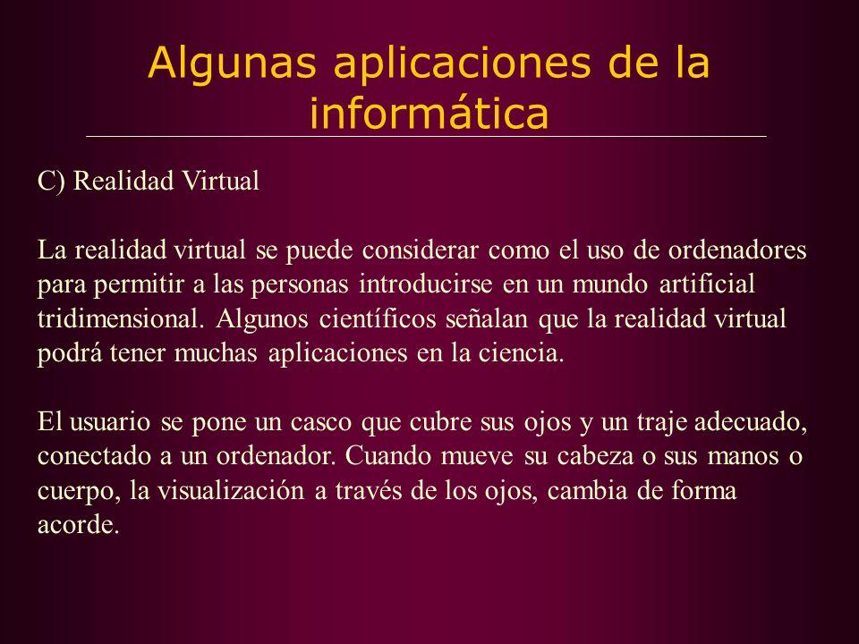 Algunas aplicaciones de la informática C) Realidad Virtual La realidad virtual se puede considerar como el uso de ordenadores para permitir a las personas introducirse en un mundo artificial tridimensional.