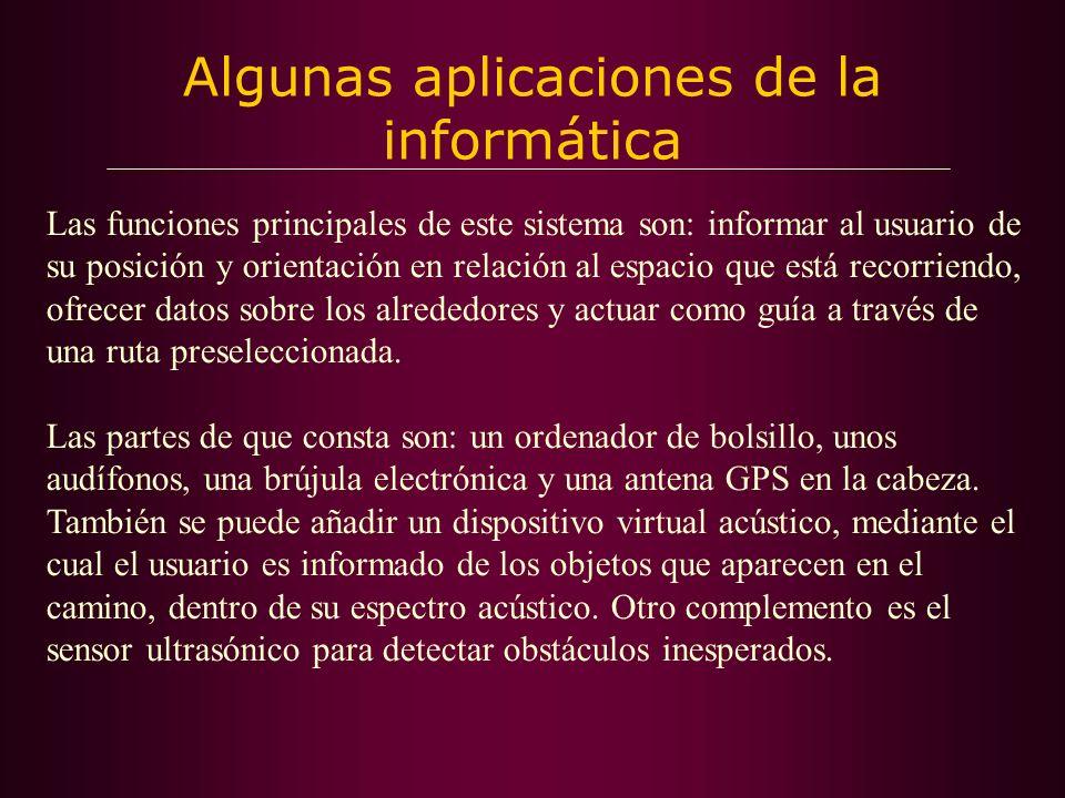 Algunas aplicaciones de la informática Las funciones principales de este sistema son: informar al usuario de su posición y orientación en relación al espacio que está recorriendo, ofrecer datos sobre los alrededores y actuar como guía a través de una ruta preseleccionada.