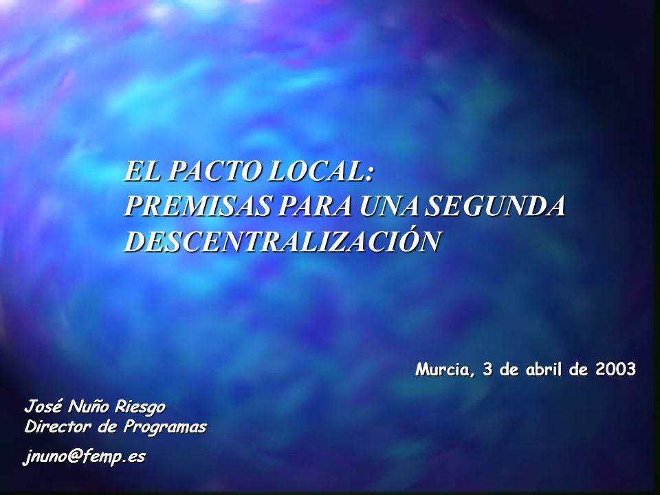 EL PACTO LOCAL: PREMISAS PARA UNA SEGUNDA DESCENTRALIZACIÓN Murcia, 3 de abril de 2003 José Nuño Riesgo Director de Programas jnuno@femp.es