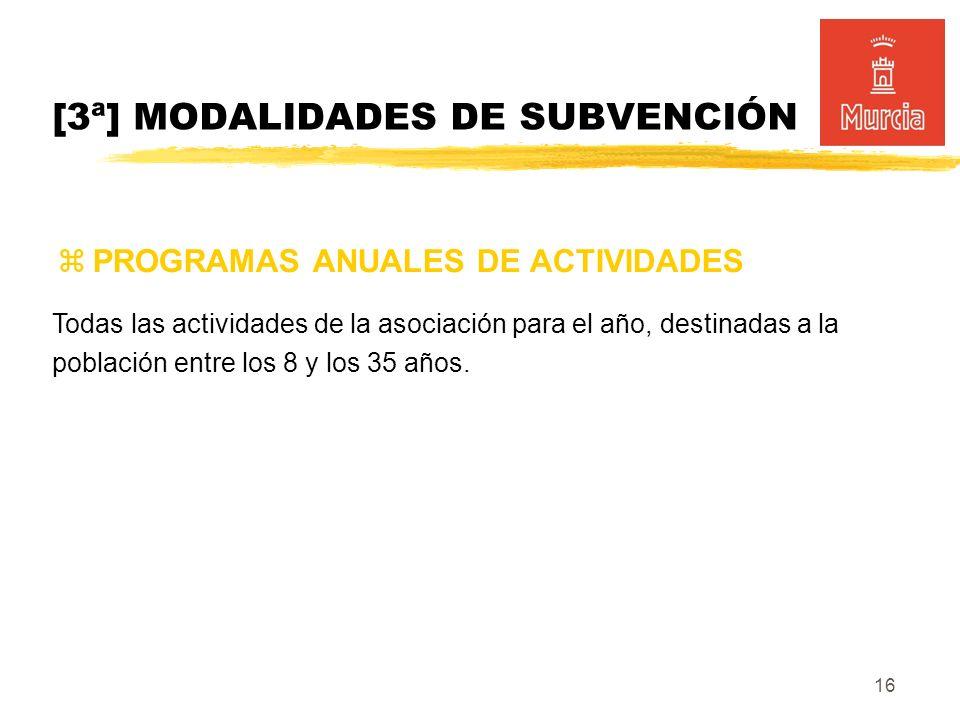 16 PROGRAMAS ANUALES DE ACTIVIDADES [3ª] MODALIDADES DE SUBVENCIÓN Todas las actividades de la asociación para el año, destinadas a la población entre los 8 y los 35 años.