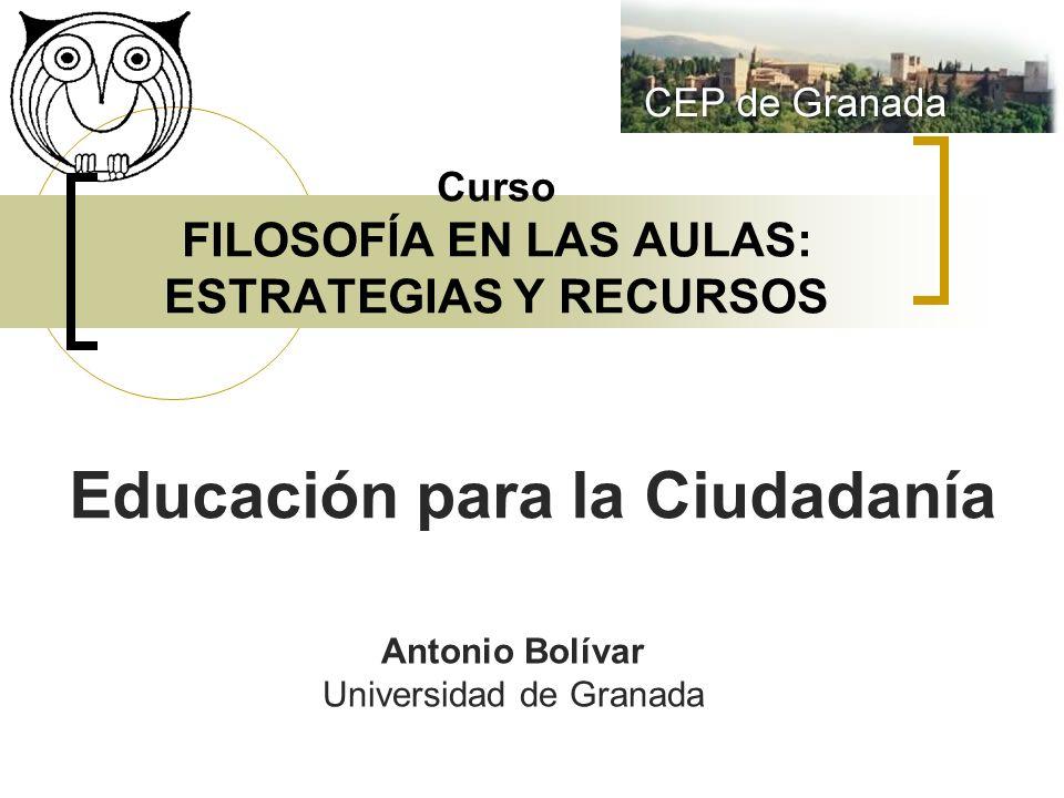 Curso FILOSOFÍA EN LAS AULAS: ESTRATEGIAS Y RECURSOS Educación para la Ciudadanía Antonio Bolívar Universidad de Granada