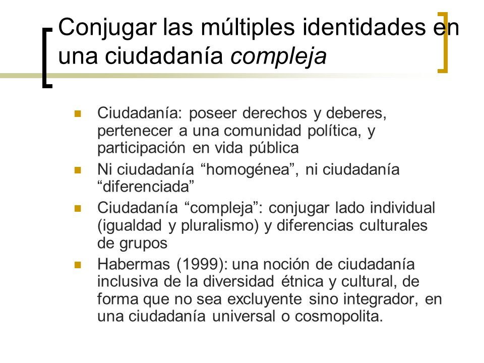 Conjugar las múltiples identidades en una ciudadanía compleja Ciudadanía: poseer derechos y deberes, pertenecer a una comunidad política, y participac