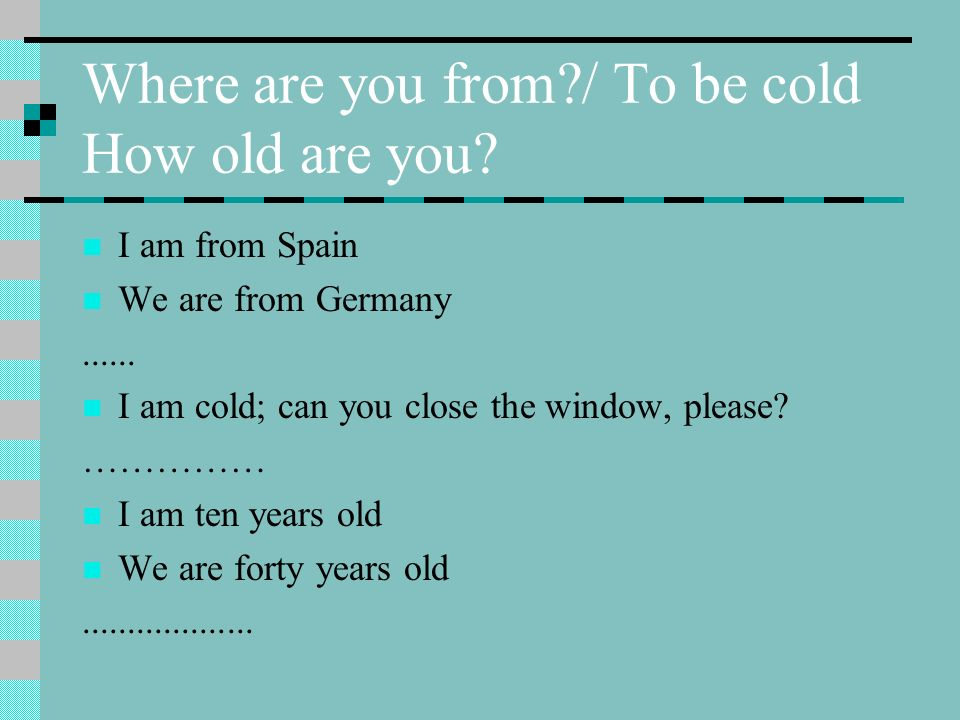 Where are you from?/ To be cold How old are you? I am from Spain We are from Germany...... I am cold; can you close the window, please? …………… I am ten