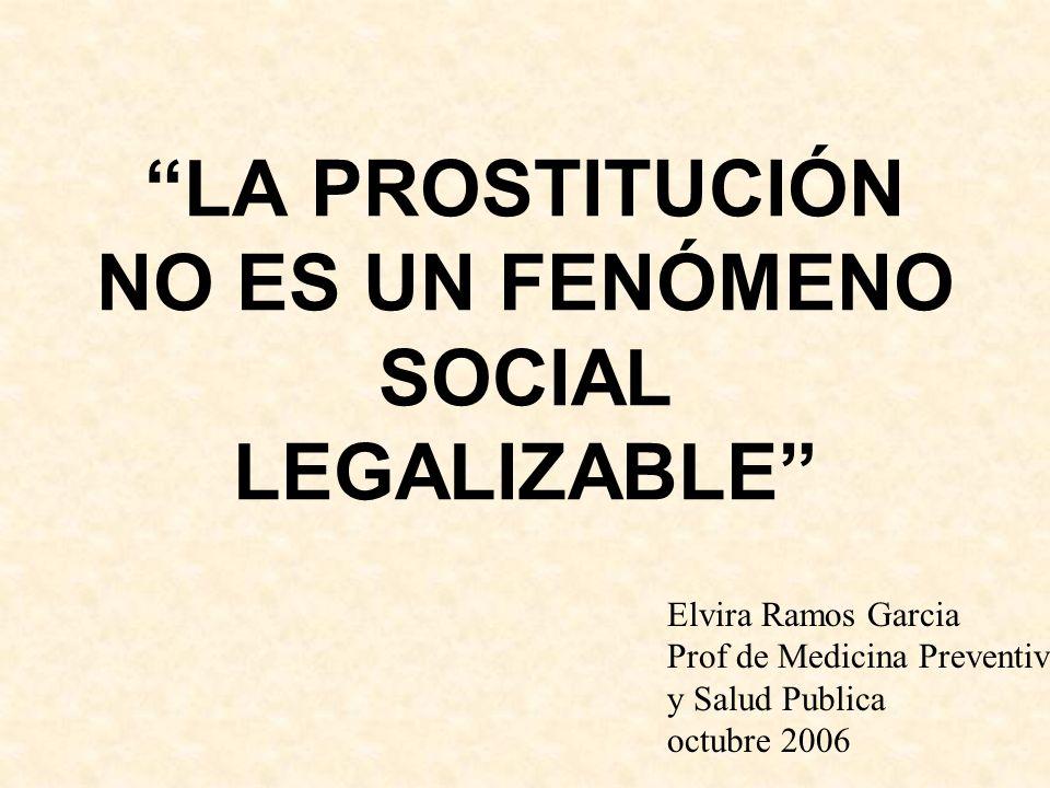 LA PROSTITUCIÓN NO ES UN FENÓMENO SOCIAL LEGALIZABLE Elvira Ramos Garcia Prof de Medicina Preventiva y Salud Publica octubre 2006