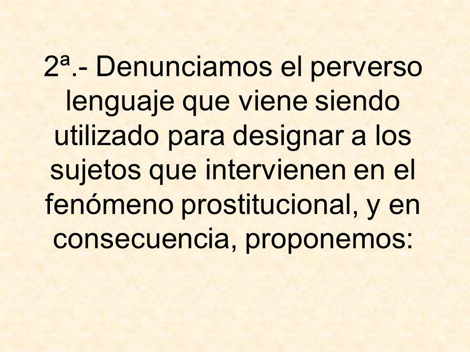 2ª.- Denunciamos el perverso lenguaje que viene siendo utilizado para designar a los sujetos que intervienen en el fenómeno prostitucional, y en conse