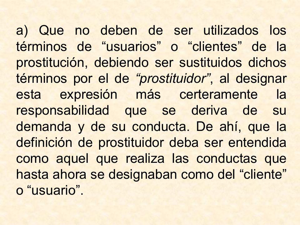 a) Que no deben de ser utilizados los términos de usuarios o clientes de la prostitución, debiendo ser sustituidos dichos términos por el de prostitui
