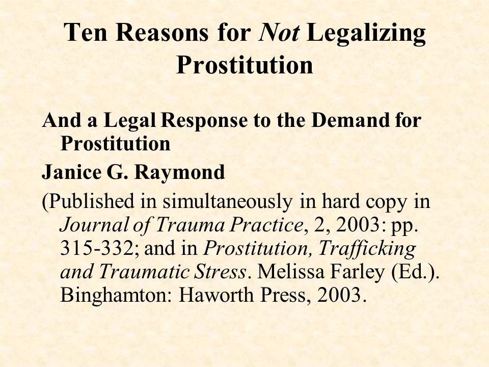Ten Reasons for Not Legalizing Prostitution And a Legal Response to the Demand for Prostitution Janice G. Raymond (Published in simultaneously in hard