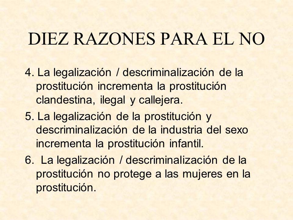 DIEZ RAZONES PARA EL NO 4. La legalización / descriminalización de la prostitución incrementa la prostitución clandestina, ilegal y callejera. 5. La l