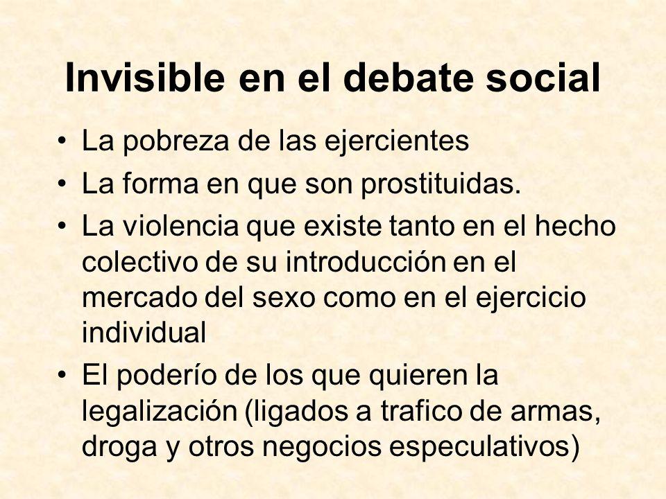 Invisible en el debate social La pobreza de las ejercientes La forma en que son prostituidas. La violencia que existe tanto en el hecho colectivo de s