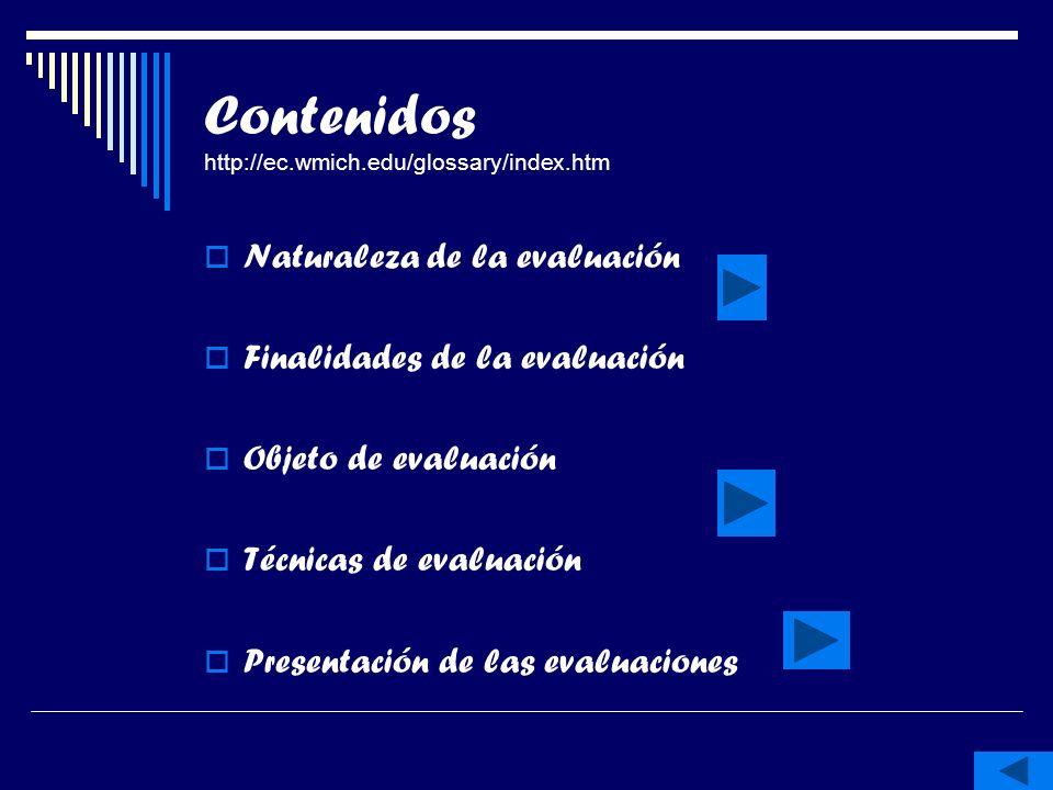 Contenidos http://ec.wmich.edu/glossary/index.htm Naturaleza de la evaluación Finalidades de la evaluación Objeto de evaluación Técnicas de evaluación Presentación de las evaluaciones