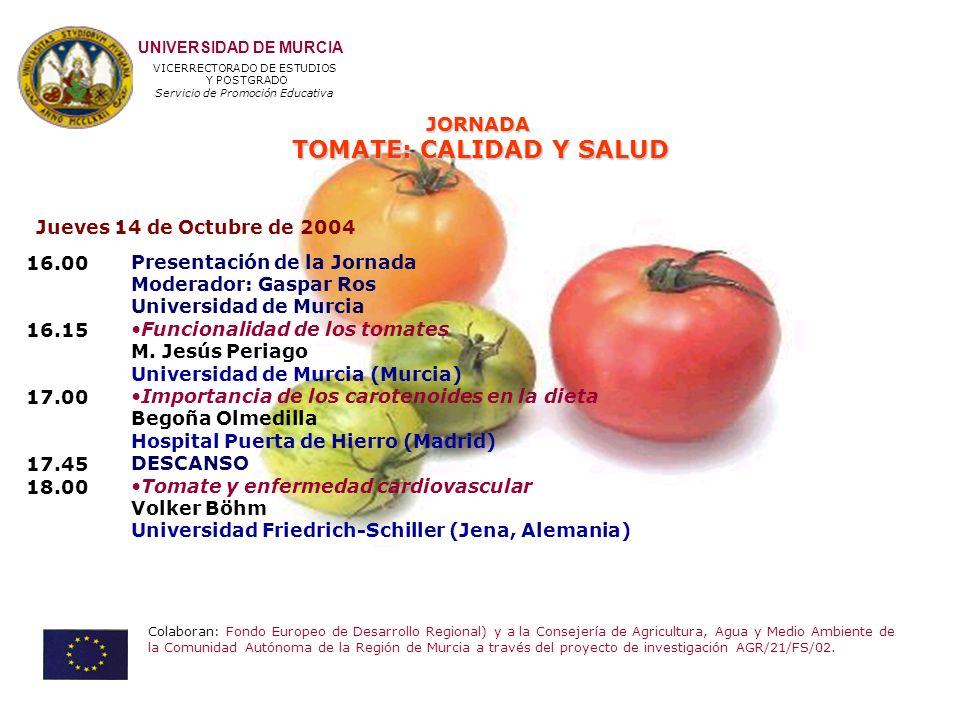 JORNADA TOMATE: CALIDAD Y SALUD UNIVERSIDAD DE MURCIA VICERRECTORADO DE ESTUDIOS Y POSTGRADO Servicio de Promoción Educativa Colaboran: Fondo Europeo de Desarrollo Regional) y a la Consejería de Agricultura, Agua y Medio Ambiente de la Comunidad Autónoma de la Región de Murcia a través del proyecto de investigación AGR/21/FS/02.
