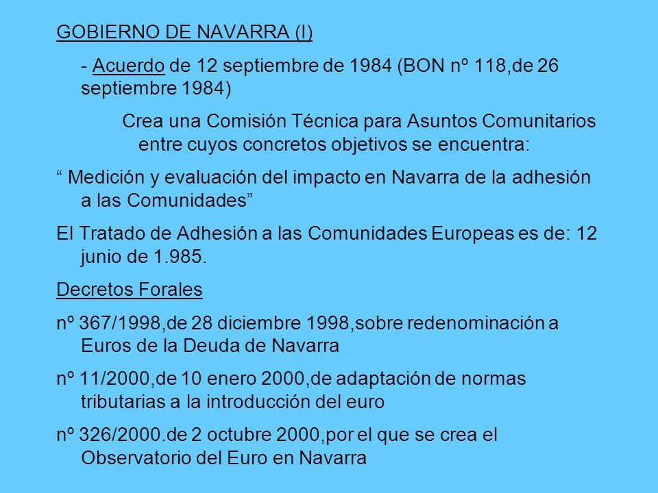 GOBIERNO DE NAVARRA (I) - Acuerdo de 12 septiembre de 1984 (BON nº 118,de 26 septiembre 1984) Crea una Comisión Técnica para Asuntos Comunitarios entre cuyos concretos objetivos se encuentra: Medición y evaluación del impacto en Navarra de la adhesión a las Comunidades El Tratado de Adhesión a las Comunidades Europeas es de: 12 junio de 1.985.
