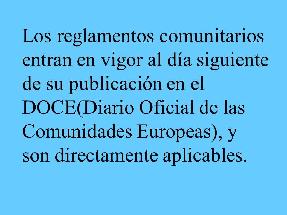 Los reglamentos comunitarios entran en vigor al día siguiente de su publicación en el DOCE(Diario Oficial de las Comunidades Europeas), y son directamente aplicables.