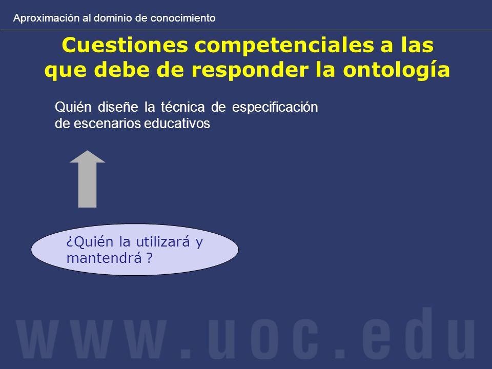 Cuestiones competenciales a las que debe de responder la ontología Aproximación al dominio de conocimiento ¿Quién la utilizará y mantendrá ? Quién dis
