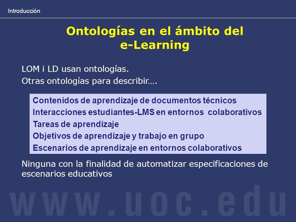 Introducción Ontologías en el ámbito del e-Learning LOM i LD usan ontologías. Otras ontologías para describir…. Ninguna con la finalidad de automatiza