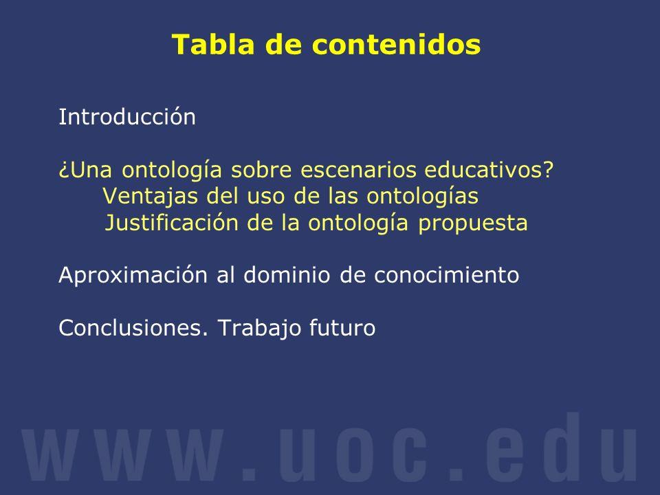 Tabla de contenidos Introducción ¿Una ontología sobre escenarios educativos? Ventajas del uso de las ontologías Justificación de la ontología propuest