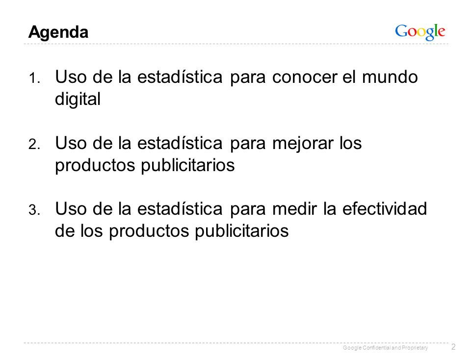 Google Confidential and Proprietary Agenda 1. Uso de la estadística para conocer el mundo digital 2. Uso de la estadística para mejorar los productos