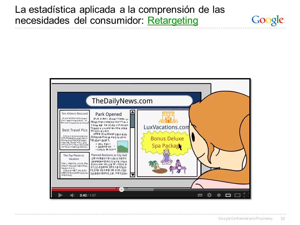 Google Confidential and Proprietary La estadística aplicada a la comprensión de las necesidades del consumidor: RetargetingRetargeting 32