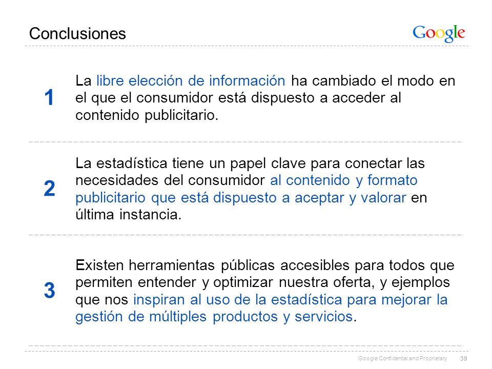 Google Confidential and Proprietary 39 Conclusiones 1 La libre elección de información ha cambiado el modo en el que el consumidor está dispuesto a ac
