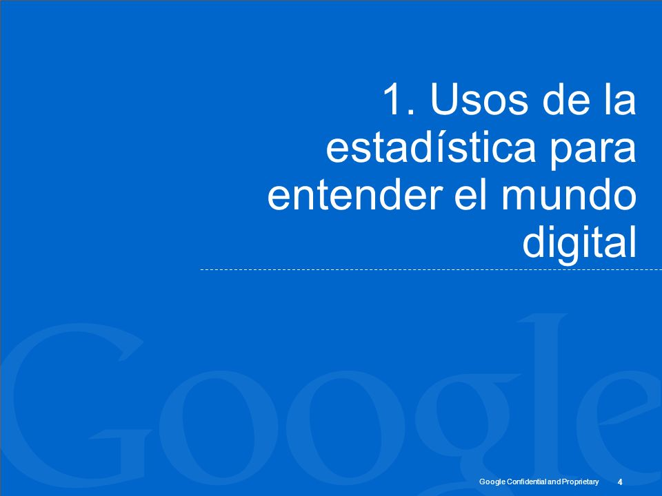 Google Confidential and Proprietary 1. Usos de la estadística para entender el mundo digital 4