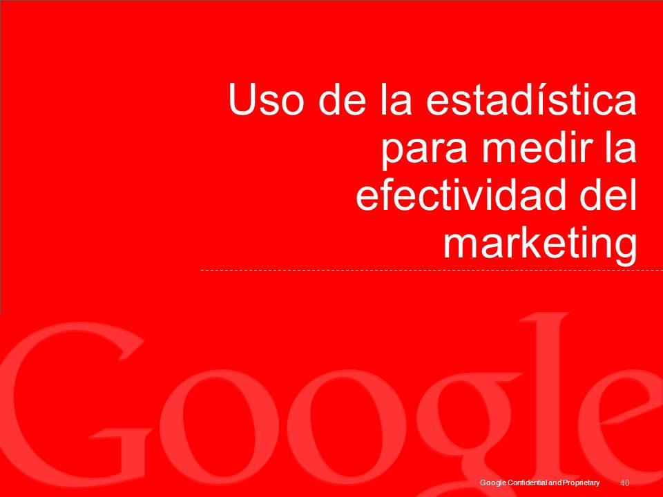 Google Confidential and Proprietary Uso de la estadística para medir la efectividad del marketing 40