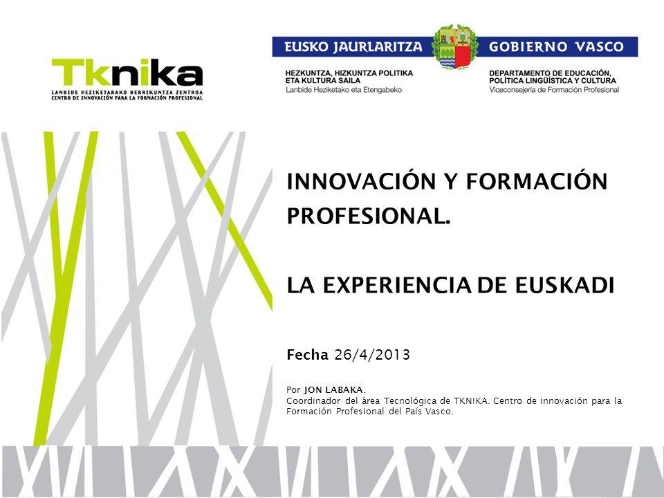INNOVACIÓN Y FORMACIÓN PROFESIONAL. LA EXPERIENCIA DE EUSKADI Fecha 26/4/2013 Por JON LABAKA. Coordinador del área Tecnológica de TKNIKA. Centro de in